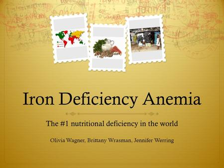 Iron Deficiency Anemia The #1 nutritional deficiency in the world Olivia Wagner, Brittany Wrasman, Jennifer Werring.
