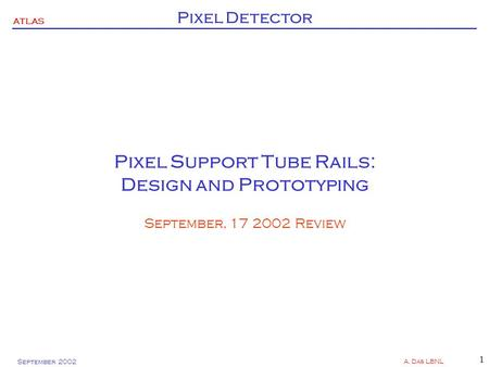 ATLAS Pixel Detector September 2002 A. Das LBNL 1 Pixel Support Tube Rails: Design and Prototyping September, 17 2002 Review.
