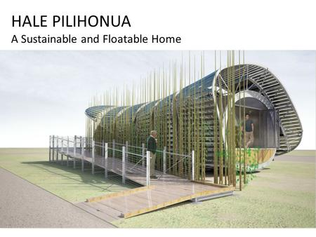 HALE PILIHONUA A Sustainable and Floatable Home. Hale Pilihonua Designed to address residential needs in Hawaii's tropical climate, the University of.