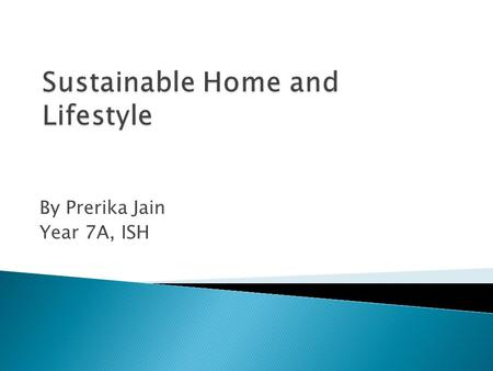 By Prerika Jain Year 7A, ISH.  Introduction  Sustainable House  Lifestyle  Summary.