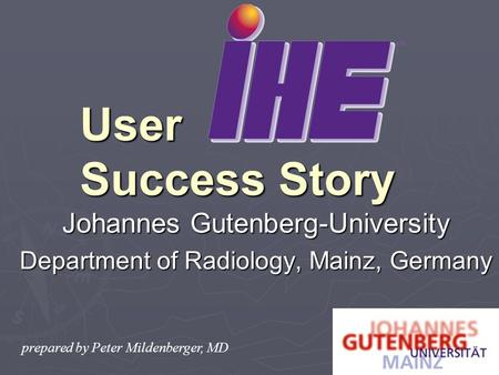 Johannes Gutenberg-University Department of Radiology, Mainz, Germany User Success Story prepared by Peter Mildenberger, MD.