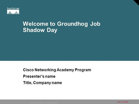 1 © 2006 Cisco Systems, Inc. All rights reserved. Cisco Public Welcome to Groundhog Job Shadow Day Cisco Networking Academy Program Presenter's name Title,