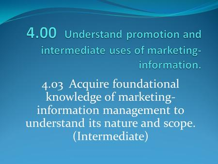 4.00 Understand promotion and intermediate uses of marketing-information. 4.03 Acquire foundational knowledge of marketing-information management to.