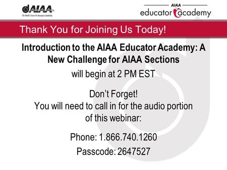 Thank You for Joining Us Today! Introduction to the AIAA Educator Academy: A New Challenge for AIAA Sections will begin at 2 PM EST Don't Forget! You will.
