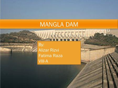 By: Alizar Rizvi Fatima Raza VIII-A. Mangla Dam is located on the Jhelum river. Kashmir, Pakistan. It is the 16th largest dam in the world. It was built.