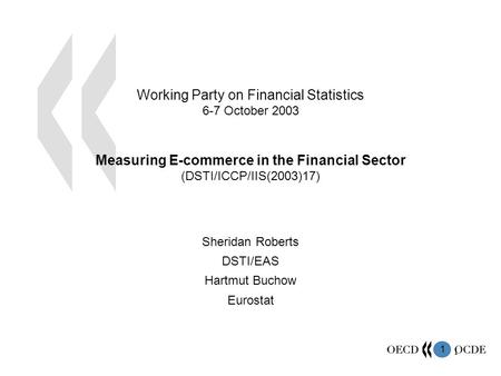 1 1 Working Party on Financial Statistics 6-7 October 2003 Measuring E-commerce in the Financial Sector (DSTI/ICCP/IIS(2003)17) Sheridan Roberts DSTI/EAS.