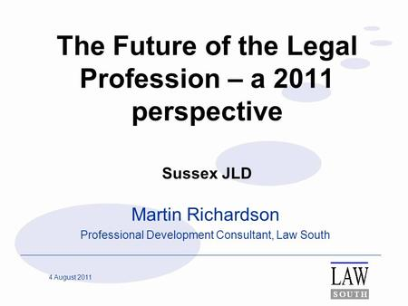 4 August 2011 The Future of the Legal Profession – a 2011 perspective Sussex JLD Martin Richardson Professional Development Consultant, Law South.