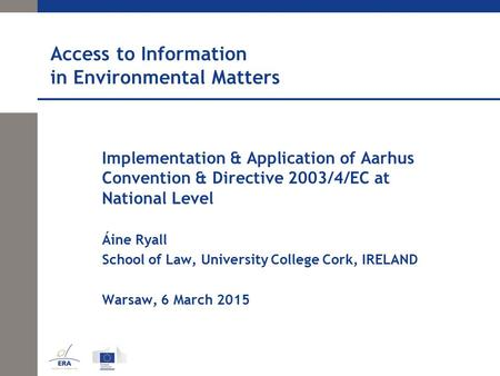 Access to Information in Environmental Matters Implementation & Application of Aarhus Convention & Directive 2003/4/EC at National Level Áine Ryall School.