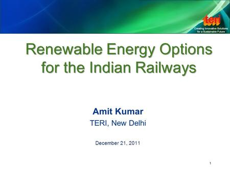 1 Renewable Energy Options for the Indian Railways Amit Kumar TERI, New Delhi December 21, 2011.