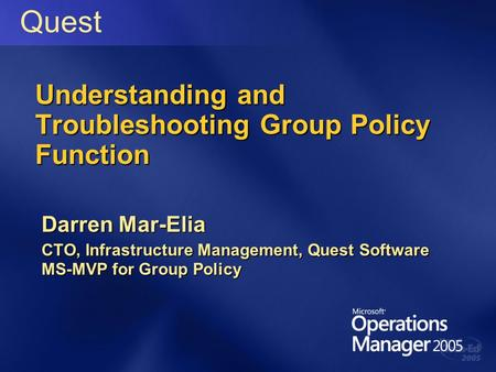 Understanding and Troubleshooting Group Policy Function Darren Mar-Elia CTO, Infrastructure Management, Quest Software MS-MVP for Group Policy Quest.