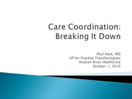 Paul Kaye, MD VP for Practice Transformation Hudson River HealthCare October 1, 2010.