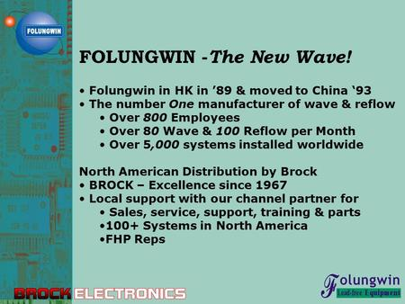 FOLUNGWIN - The New Wave! Folungwin in HK in '89 & moved to China '93 The number One manufacturer of wave & reflow Over 800 Employees Over 80 Wave & 100.