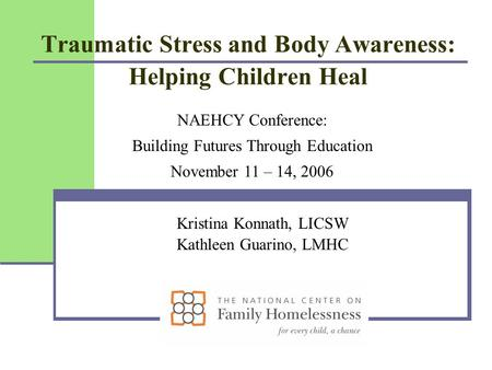 Traumatic Stress and Body Awareness: Helping Children Heal Kristina Konnath, LICSW Kathleen Guarino, LMHC NAEHCY Conference: Building Futures Through Education.