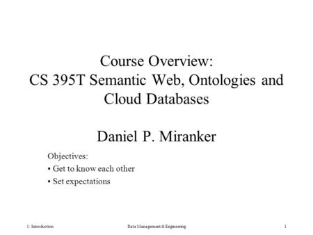 1: IntroductionData Management & Engineering1 Course Overview: CS 395T Semantic Web, Ontologies and Cloud Databases Daniel P. Miranker Objectives: Get.