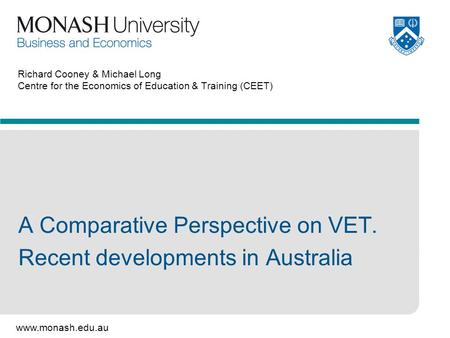 Www.monash.edu.au Richard Cooney & Michael Long Centre for the Economics of Education & Training (CEET) A Comparative Perspective on VET. Recent developments.