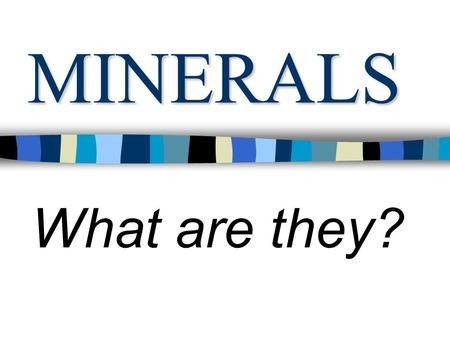 MINERALS What are they? SAME STUFF? What I think (before) What is a mineral? Are rocks and minerals the same?