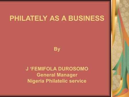 PHILATELY AS A BUSINESS By J 'FEMIFOLA DUROSOMO General Manager Nigeria Philatelic service.