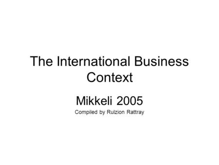The International Business Context Mikkeli 2005 Compiled by Rulzion Rattray.