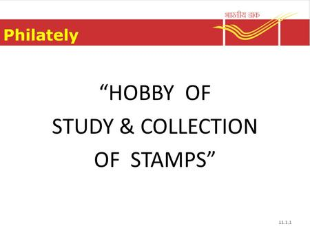 "Philately ""HOBBY OF STUDY & COLLECTION OF STAMPS"" 11.1.1."