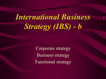 International Business Strategy (IBS) - b Corporate strategy Business strategy Functional strategy.