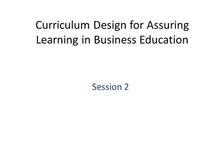 Curriculum Design for Assuring Learning in Business Education Session 2.
