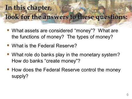"In this chapter, look for the answers to these questions:  What assets are considered ""money""? What are the functions of money? The types of money? "