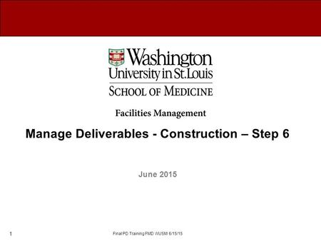 June 2015 Manage Deliverables - Construction – Step 6 Final PD Training FMD WUSM 6/15/15 1.