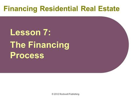 © 2012 Rockwell Publishing Financing Residential Real Estate Lesson 7: The Financing Process.