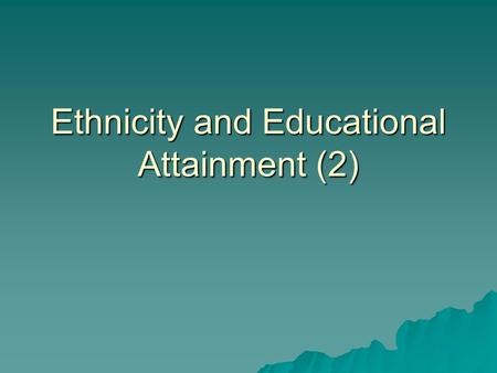 "Ethnicity and Educational Attainment (2). ""In – school"" factors  Ethnocentric curriculum – this describes a school syllabus that reflects the dominant."