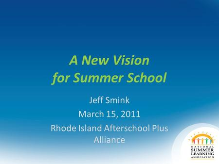A New Vision for Summer School Jeff Smink March 15, 2011 Rhode Island Afterschool Plus Alliance.