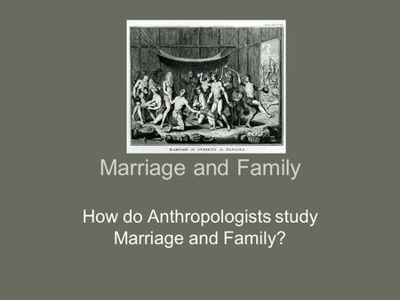 Marriage and Family How do Anthropologists study Marriage and Family?