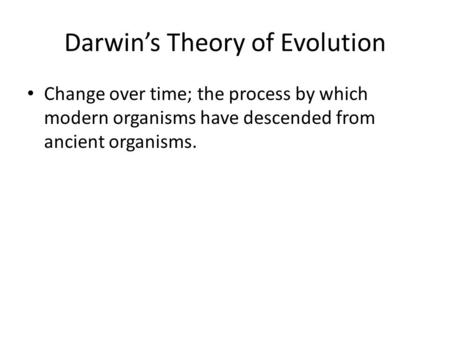 Darwin's Theory of Evolution Change over time; the process by which modern organisms have descended from ancient organisms.