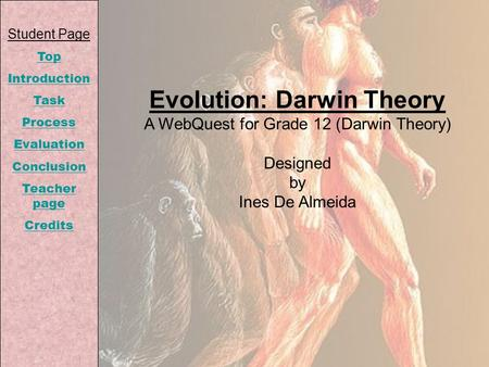 Student Page Top Introduction Task Process Evaluation Conclusion Teacher page Credits Evolution: Darwin Theory A WebQuest for Grade 12 (Darwin Theory)