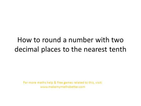 How to round a number with two decimal places to the nearest tenth For more maths help & free games related to this, visit: www.makemymathsbetter.com.