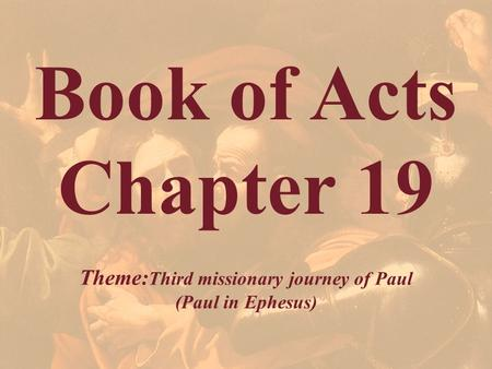 Book of Acts Chapter 19 Theme: Third missionary journey of Paul (Paul in Ephesus)