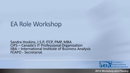 2014 Workshop and Plenary Sandra Hoskins, I.S.P, ITCP, PMP, MBA CIPS – Canada's IT Professional Organization IIBA – International Institute of Business.
