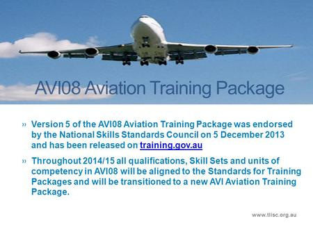 AVI08 Aviation Training Package www.tlisc.org.au »Version 5 of the AVI08 Aviation Training Package was endorsed by the National Skills Standards Council.
