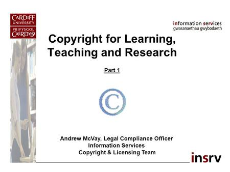Copyright for Learning, Teaching and Research Part 1 Andrew McVay, Legal Compliance Officer Information Services Copyright & Licensing Team.