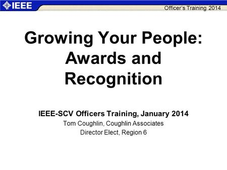 Officer's Training 2014 Growing Your People: Awards and Recognition IEEE-SCV Officers Training, January 2014 Tom Coughlin, Coughlin Associates Director.