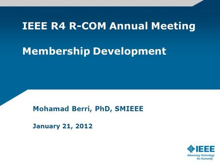 IEEE R4 R-COM Annual Meeting Membership Development Mohamad Berri, PhD, SMIEEE January 21, 2012.