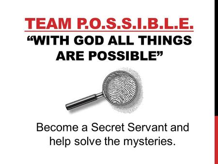 "TEAM P.O.S.S.I.B.L.E. ""WITH GOD ALL THINGS ARE POSSIBLE"" Become a Secret Servant and help solve the mysteries."