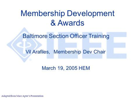 Membership Development & Awards Vil Arafiles, Membership Dev Chair March 19, 2005 HEM Baltimore Section Officer Training Adapted from Marc Apter's Presentation.