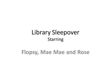 Library Sleepover Starring Flopsy, Mae Mae and Rose.