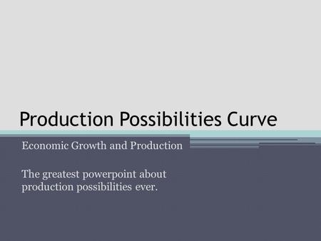 Production Possibilities Curve Economic Growth and Production The greatest powerpoint about production possibilities ever.