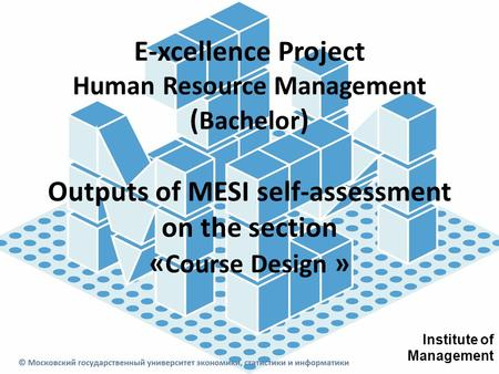 E-xcellence Project Human Resource Management ( Bachelor ) Outputs of MESI self-assessment on the section « Course Design » Institute of Management.