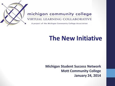 The New Initiative Michigan Student Success Network Mott Community College January 24, 2014.