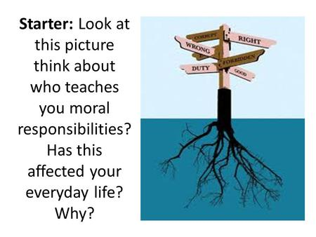 Starter: Look at this picture think about who teaches you moral responsibilities? Has this affected your everyday life? Why?