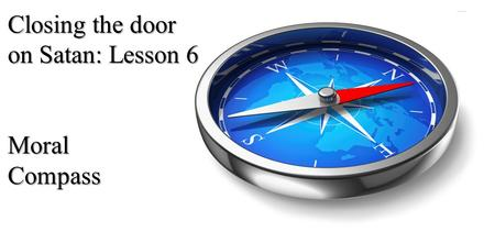 Closing the door on Satan: Lesson 6 Moral Compass.