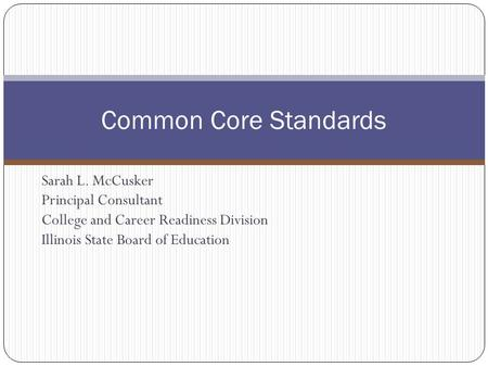 Sarah L. McCusker Principal Consultant College and Career Readiness Division Illinois State Board of Education Common Core Standards.