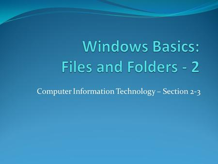 Computer Information Technology – Section 2-3. Desktop and Taskbar Objective: To understand file and folder names, how to create, edit, delete folders.